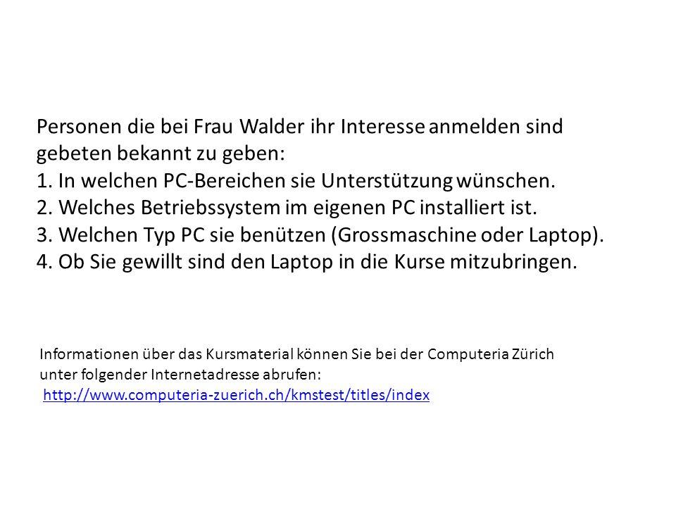 Personen die bei Frau Walder ihr Interesse anmelden sind gebeten bekannt zu geben: 1. In welchen PC-Bereichen sie Unterstützung wünschen. 2. Welches B