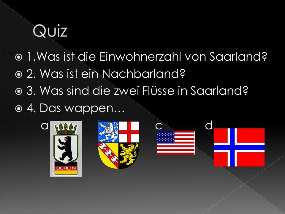 1.Was ist die Einwohnerzahl von Saarland? 2. Was ist ein Nachbarland? 3. Was sind die zwei Flüsse in Saarland? 4. Das wappen… a b c d