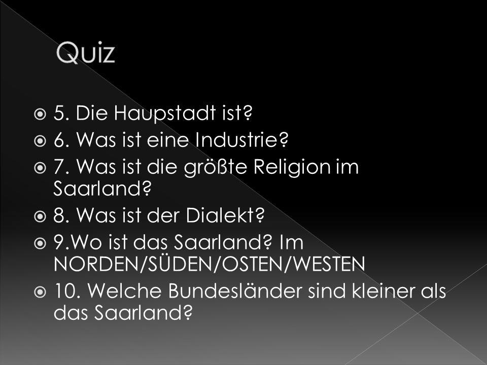 5. Die Haupstadt ist? 6. Was ist eine Industrie? 7. Was ist die größte Religion im Saarland? 8. Was ist der Dialekt? 9.Wo ist das Saarland? Im NORDEN/