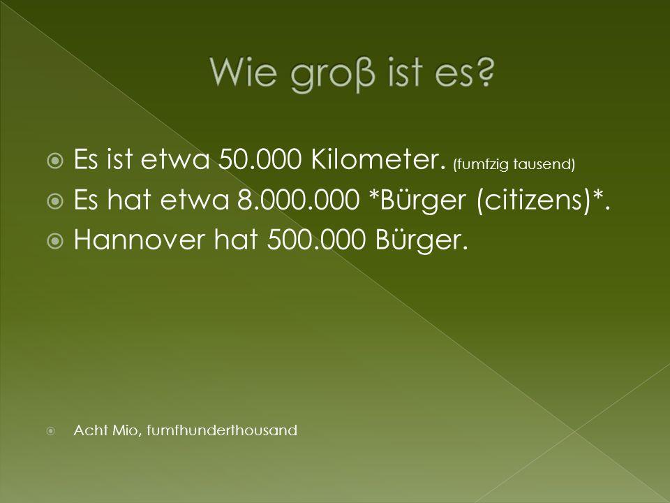 Es ist etwa 50.000 Kilometer. (fumfzig tausend) Es hat etwa 8.000.000 *Bürger (citizens)*. Hannover hat 500.000 Bürger. Acht Mio, fumfhunderthousand