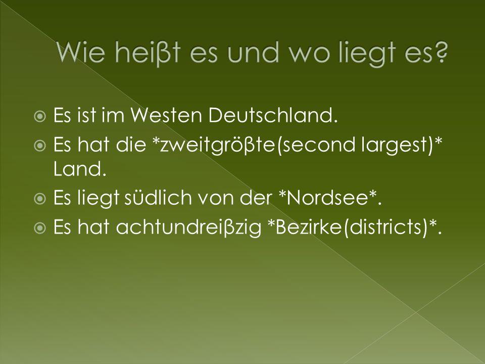 Es ist im Westen Deutschland. Es hat die *zweitgröβte(second largest)* Land. Es liegt südlich von der *Nordsee*. Es hat achtundreiβzig *Bezirke(distri