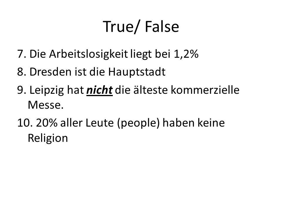 True/ False 7. Die Arbeitslosigkeit liegt bei 1,2% 8. Dresden ist die Hauptstadt 9. Leipzig hat nicht die älteste kommerzielle Messe. 10. 20% aller Le