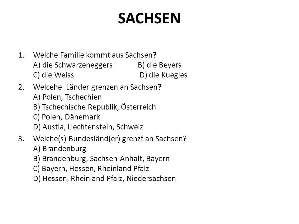 SACHSEN 1.Welche Familie kommt aus Sachsen? A) die SchwarzeneggersB) die Beyers C) die Weiss D) die Kuegles 2.Welcehe Länder grenzen an Sachsen? A) Po