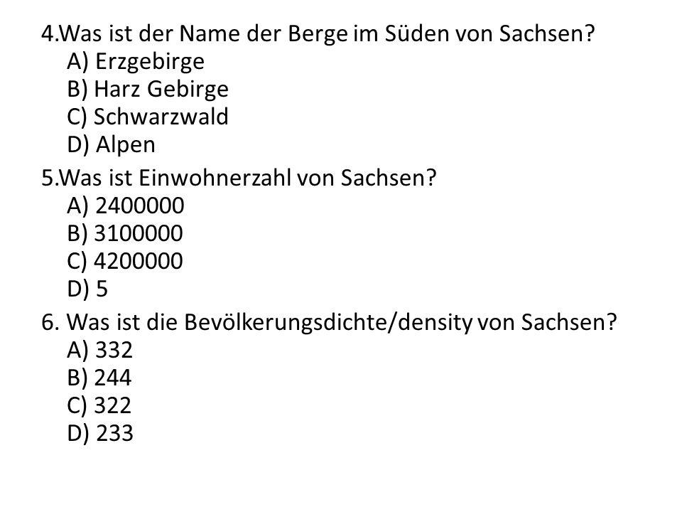 4.Was ist der Name der Berge im Süden von Sachsen? A) Erzgebirge B) Harz Gebirge C) Schwarzwald D) Alpen 5.Was ist Einwohnerzahl von Sachsen? A) 24000