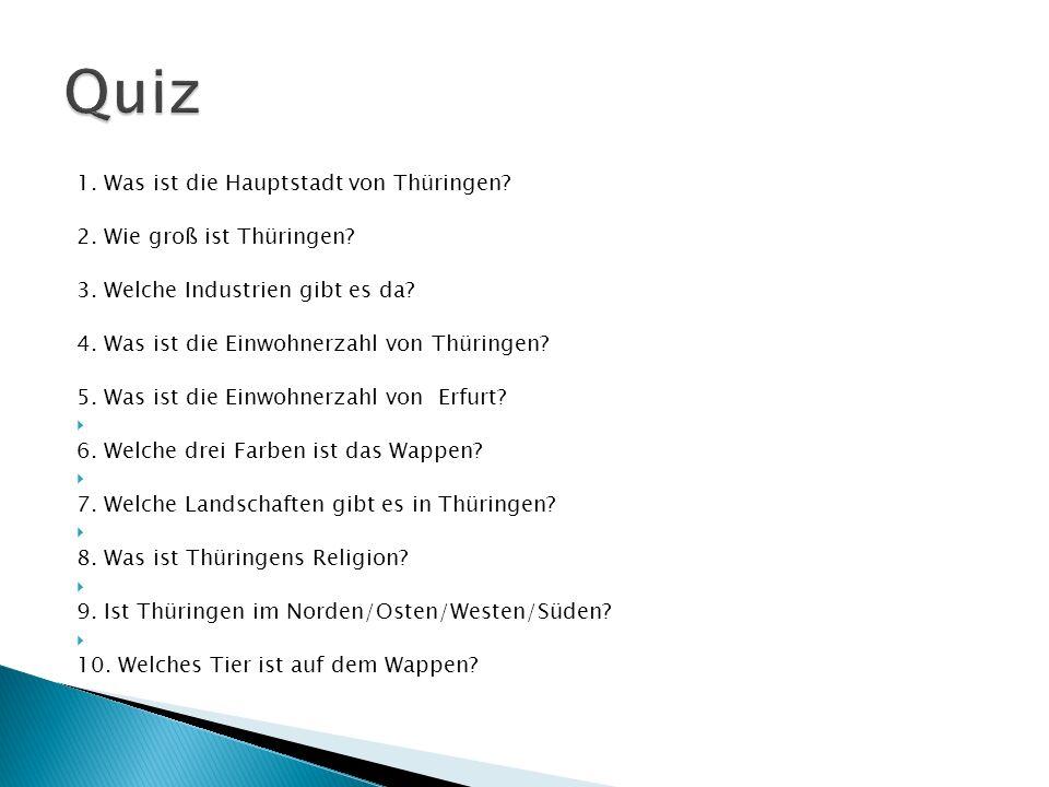 1. Was ist die Hauptstadt von Thüringen? 2. Wie groß ist Thüringen? 3. Welche Industrien gibt es da? 4. Was ist die Einwohnerzahl von Thüringen? 5. Wa