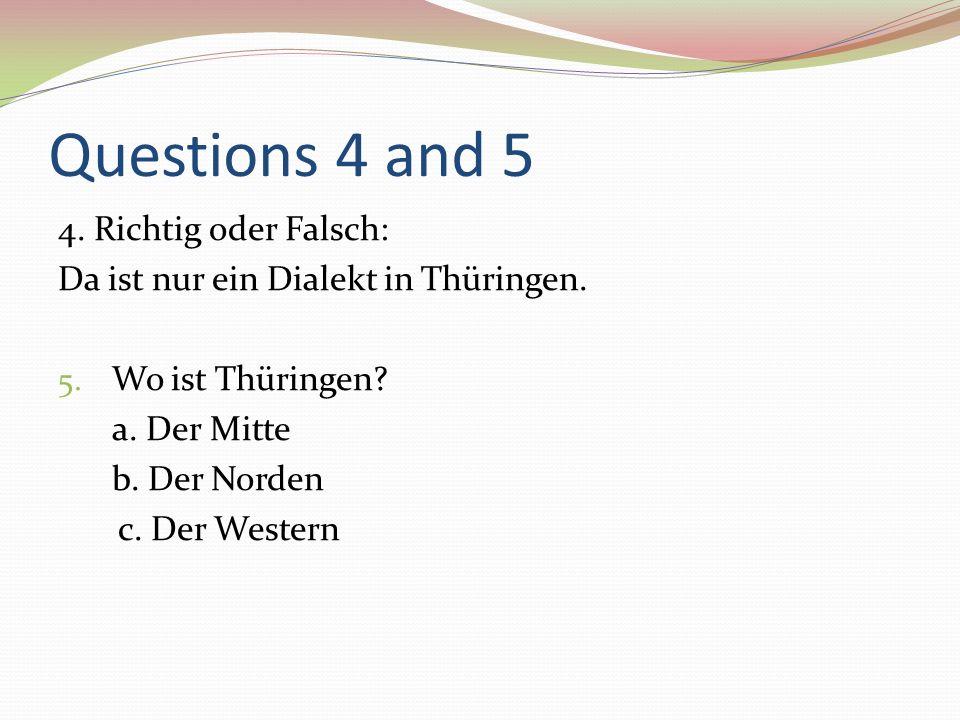 Questions 4 and 5 4. Richtig oder Falsch: Da ist nur ein Dialekt in Thüringen. 5. Wo ist Thüringen? a. Der Mitte b. Der Norden c. Der Western