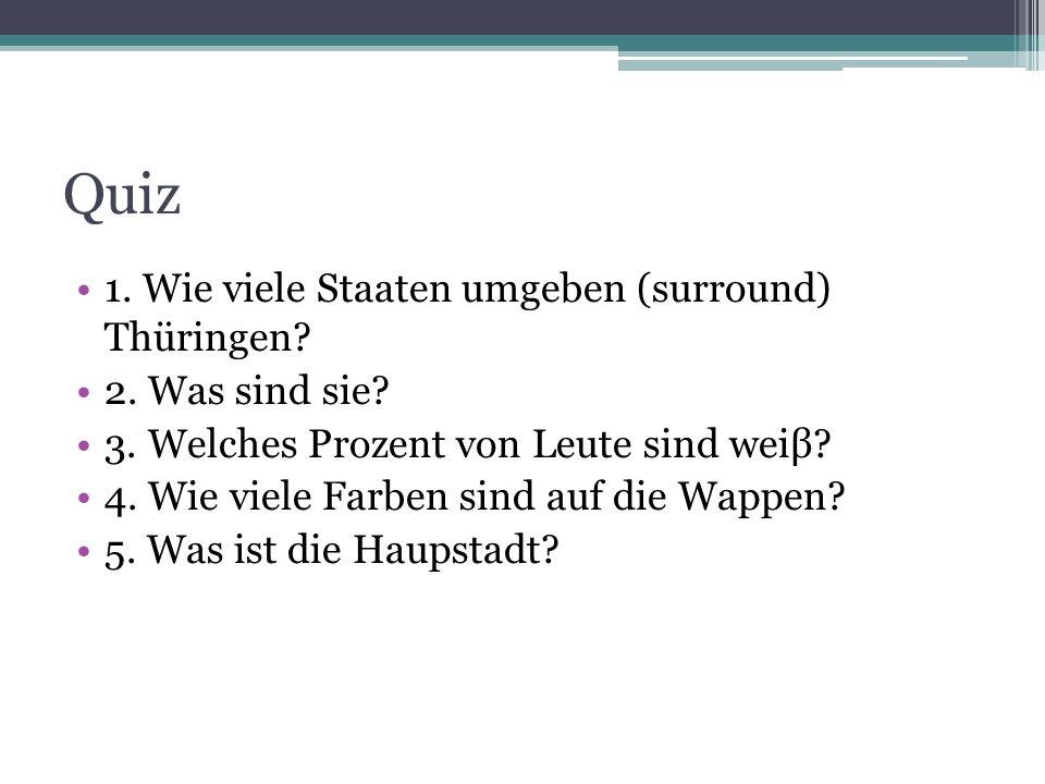 Quiz 1. Wie viele Staaten umgeben (surround) Thüringen? 2. Was sind sie? 3. Welches Prozent von Leute sind weiβ? 4. Wie viele Farben sind auf die Wapp