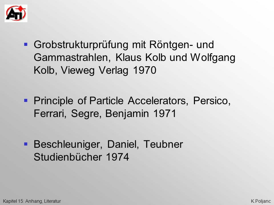 Kapitel 15: Anhang, LiteraturK.Poljanc Particle Accelerators and their Uses Part 1: Accelerator Design Part 2: Applications of Accelerators, Waldemar Scharf, English Version, 1986 OPA Limited for Harvard Acad.
