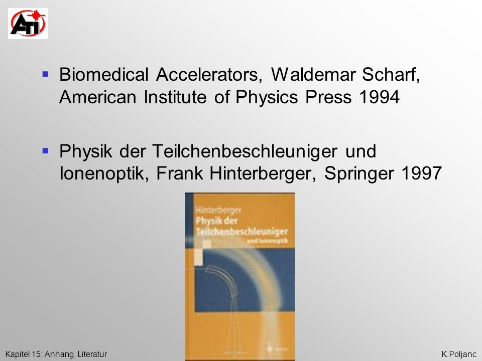 Kapitel 15: Anhang, LiteraturK.Poljanc Biomedical Accelerators, Waldemar Scharf, American Institute of Physics Press 1994 Physik der Teilchenbeschleuniger und Ionenoptik, Frank Hinterberger, Springer 1997