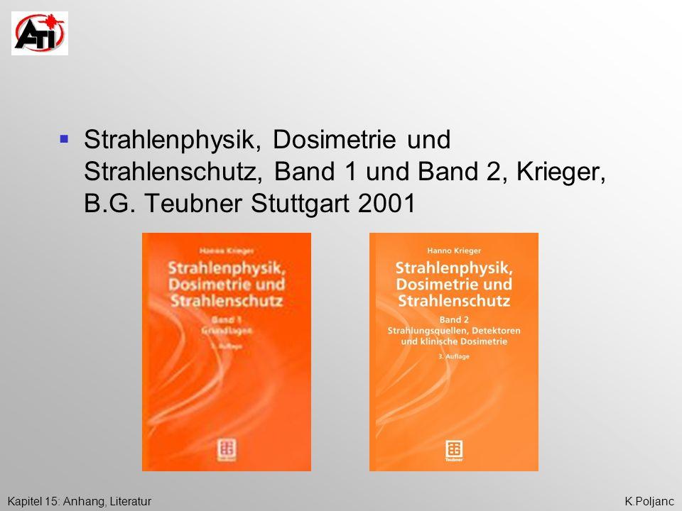 Kapitel 15: Anhang, LiteraturK.Poljanc Strahlenphysik, Dosimetrie und Strahlenschutz, Band 1 und Band 2, Krieger, B.G. Teubner Stuttgart 2001