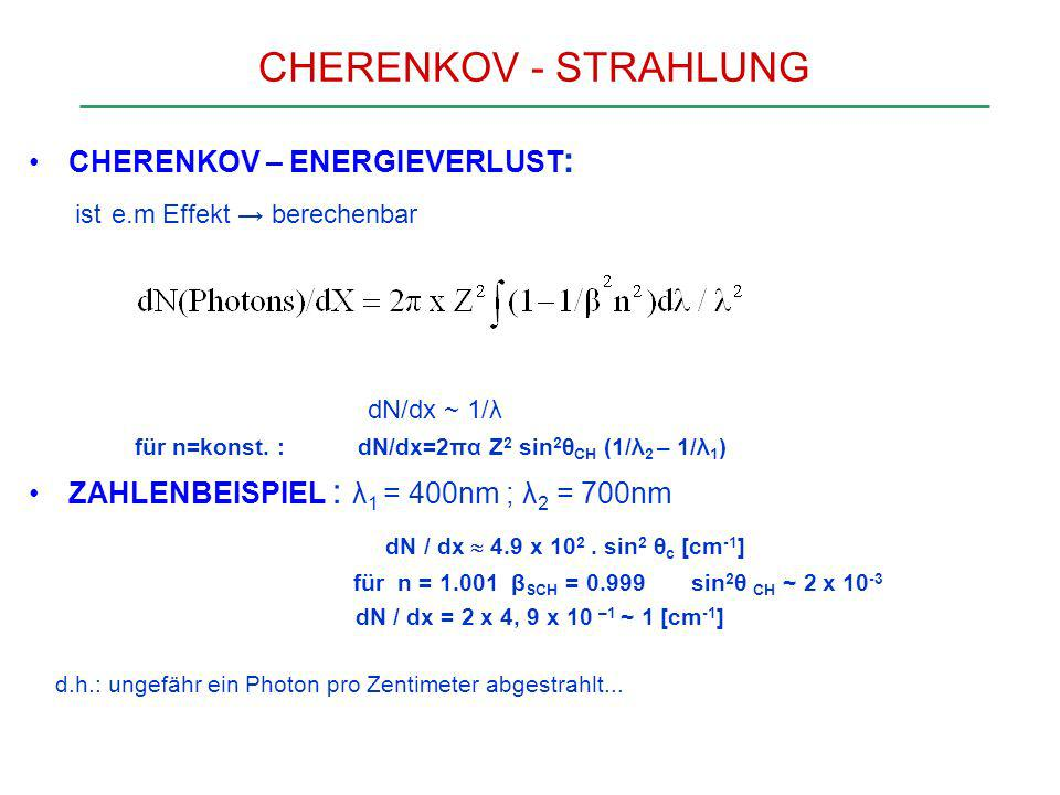 CHERENKOV - STRAHLUNG CHERENKOV – ENERGIEVERLUST : ist e.m Effekt berechenbar dN/dx ~ 1/λ für n=konst. : dN/dx=2πα Z 2 sin 2 θ CH (1/λ 2 – 1/λ 1 ) ZAH