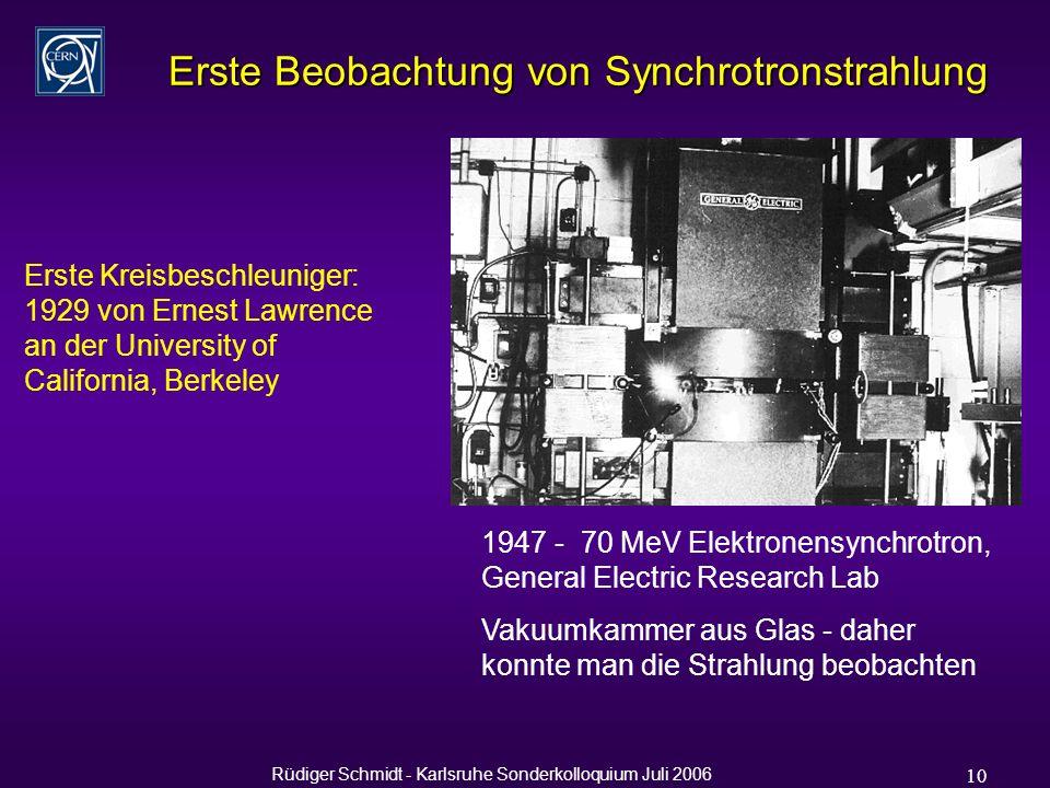 Rüdiger Schmidt - Karlsruhe Sonderkolloquium Juli 2006 10 Erste Beobachtung von Synchrotronstrahlung 1947 - 70 MeV Elektronensynchrotron, General Electric Research Lab Vakuumkammer aus Glas - daher konnte man die Strahlung beobachten Erste Kreisbeschleuniger: 1929 von Ernest Lawrence an der University of California, Berkeley