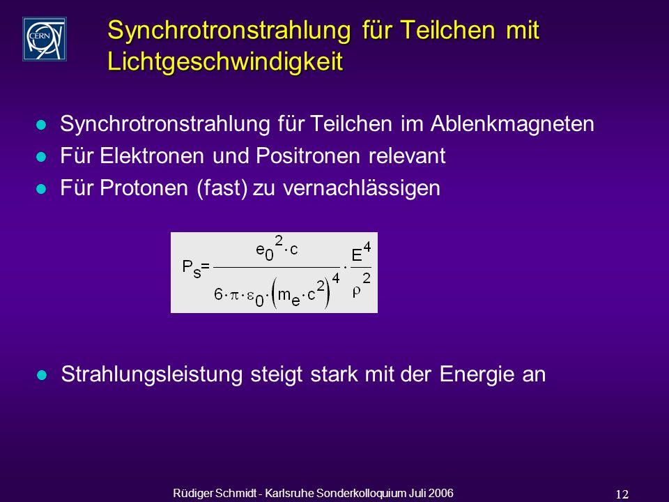 Rüdiger Schmidt - Karlsruhe Sonderkolloquium Juli 2006 12 Synchrotronstrahlung für Teilchen mit Lichtgeschwindigkeit l Synchrotronstrahlung für Teilchen im Ablenkmagneten l Für Elektronen und Positronen relevant l Für Protonen (fast) zu vernachlässigen l Strahlungsleistung steigt stark mit der Energie an