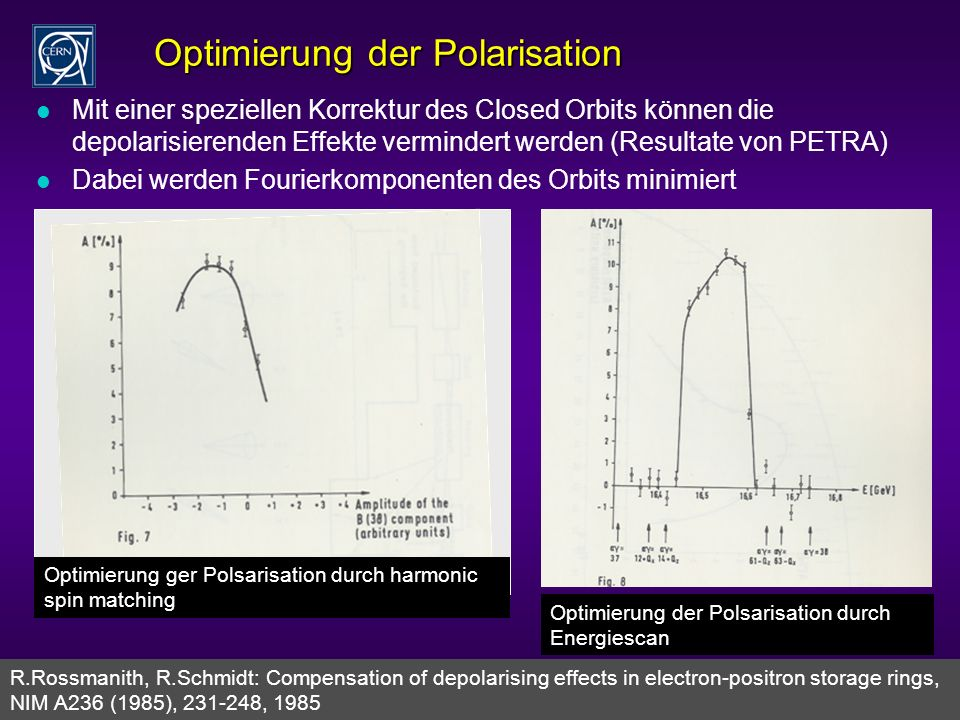 Rüdiger Schmidt - Karlsruhe Sonderkolloquium Juli 2006 32 Optimierung der Polarisation l Mit einer speziellen Korrektur des Closed Orbits können die depolarisierenden Effekte vermindert werden (Resultate von PETRA) l Dabei werden Fourierkomponenten des Orbits minimiert R.Rossmanith, R.Schmidt: Compensation of depolarising effects in electron-positron storage rings, NIM A236 (1985), 231-248, 1985 Optimierung ger Polsarisation durch harmonic spin matching Optimierung der Polsarisation durch Energiescan