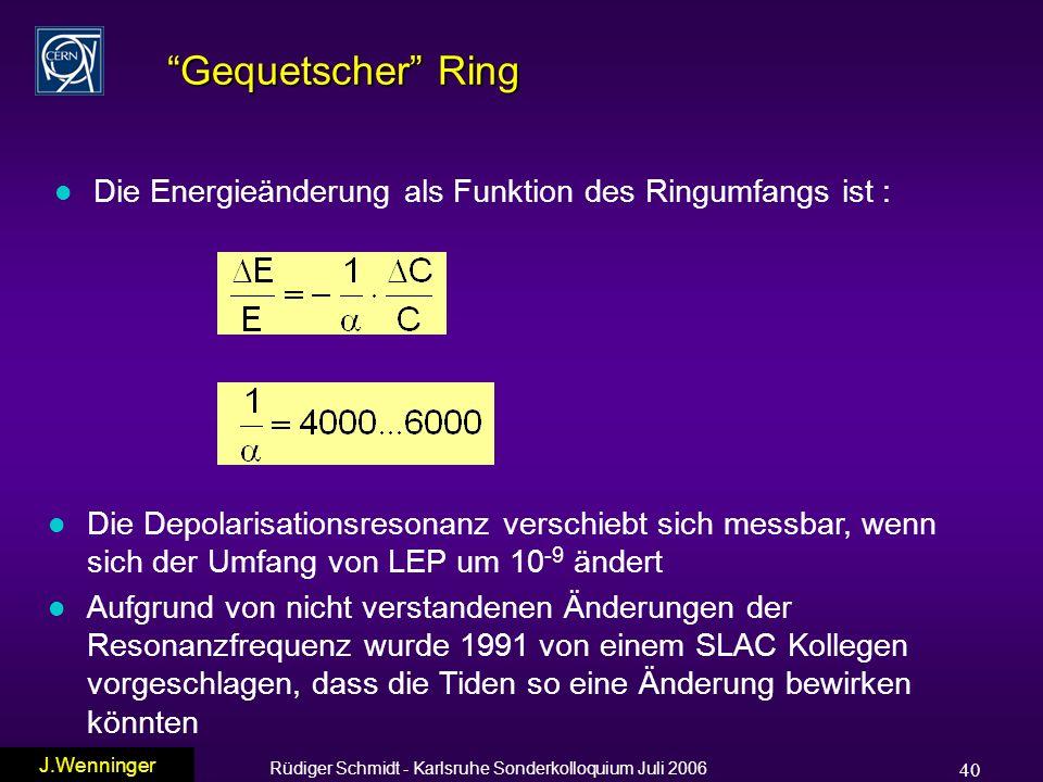 Rüdiger Schmidt - Karlsruhe Sonderkolloquium Juli 2006 40 Gequetscher Ring l Die Energieänderung als Funktion des Ringumfangs ist : l Die Depolarisationsresonanz verschiebt sich messbar, wenn sich der Umfang von LEP um 10 -9 ändert l Aufgrund von nicht verstandenen Änderungen der Resonanzfrequenz wurde 1991 von einem SLAC Kollegen vorgeschlagen, dass die Tiden so eine Änderung bewirken könnten J.Wenninger