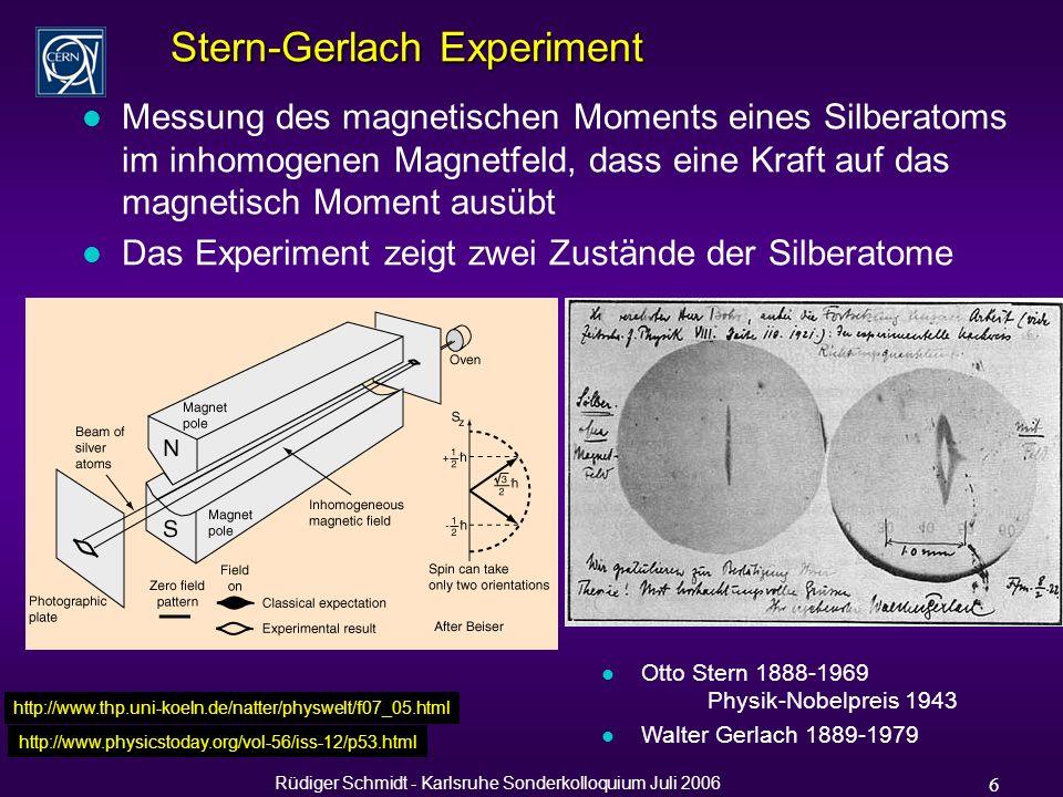Rüdiger Schmidt - Karlsruhe Sonderkolloquium Juli 2006 6 Stern-Gerlach Experiment l Messung des magnetischen Moments eines Silberatoms im inhomogenen Magnetfeld, dass eine Kraft auf das magnetisch Moment ausübt l Das Experiment zeigt zwei Zustände der Silberatome http://www.thp.uni-koeln.de/natter/physwelt/f07_05.html l Otto Stern 1888-1969 Physik-Nobelpreis 1943 l Walter Gerlach 1889-1979 http://www.physicstoday.org/vol-56/iss-12/p53.html