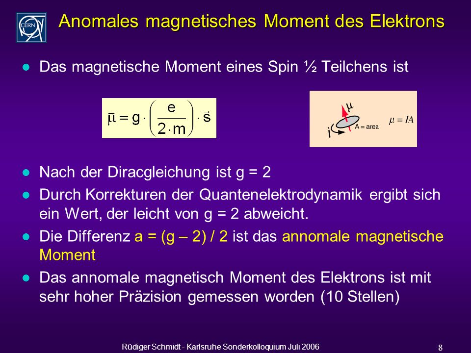 Rüdiger Schmidt - Karlsruhe Sonderkolloquium Juli 2006 8 Anomales magnetisches Moment des Elektrons l Das magnetische Moment eines Spin ½ Teilchens ist l Nach der Diracgleichung ist g = 2 l Durch Korrekturen der Quantenelektrodynamik ergibt sich ein Wert, der leicht von g = 2 abweicht.