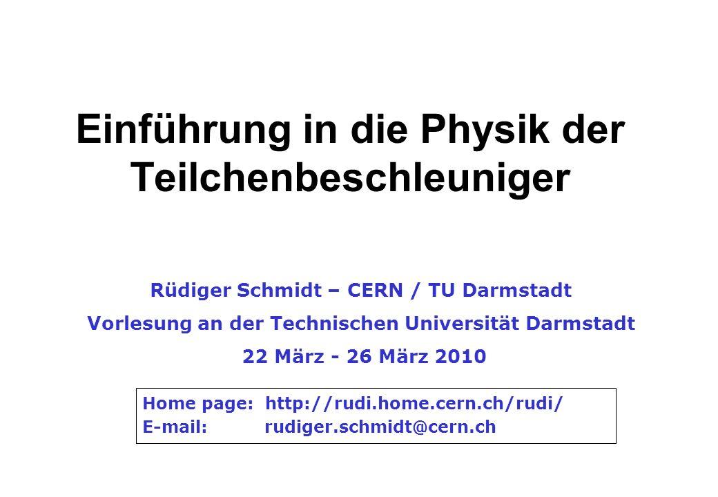 Einführung in die Physik der Teilchenbeschleuniger Rüdiger Schmidt – CERN / TU Darmstadt Vorlesung an der Technischen Universität Darmstadt 22 März -