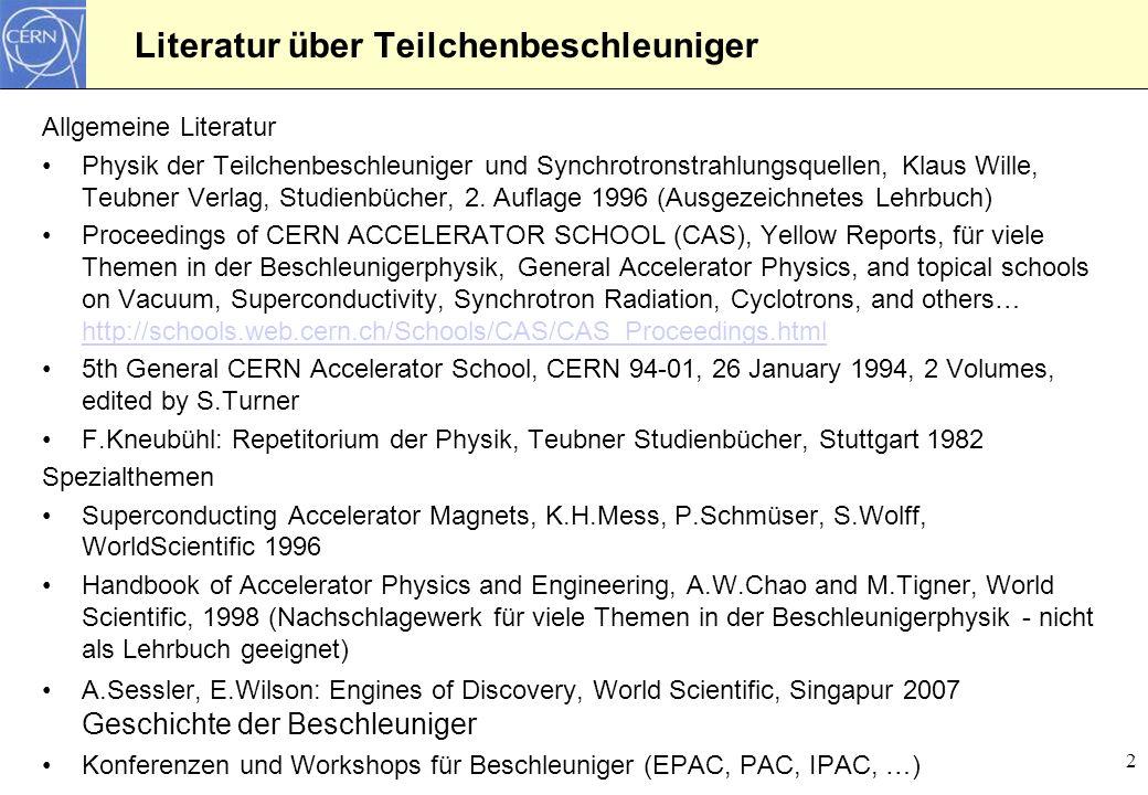 3 Übersicht der Vorlesungsreihe 1.Beschleunigerphysik: Einführung 2.Teilchenbeschleuniger und Grundlagenforschung 3.Typischer Aufbau einiger Beschleunigeranlagen 4.Entwicklung der Beschleuniger und Beschleunigertypen 5.Synchrotronstrahlung 6.Beschreibung der Teilchendynamik - Grundlagen 7.Magnetfelder und Teilchenfokussierung 8.Bewegung von geladenen Teilchen im Magnetfeld 9.Betafunktion und optische Parameter 10.Beschleunigung und longitudinaler Phasenraum 11.Hohlraumresonatoren für Teilchenbeschleuniger 12.Beispiel für kollektive Effekte: Raumladung 13.Der LHC am CERN