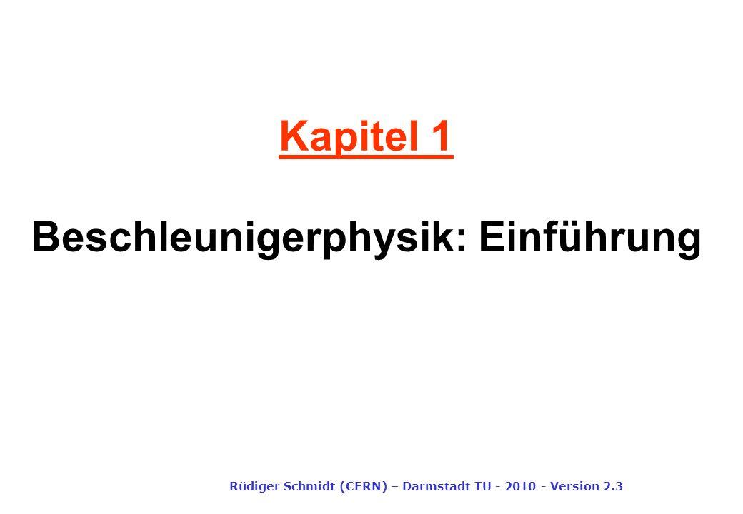Kapitel 1 Beschleunigerphysik: Einführung Rüdiger Schmidt (CERN) – Darmstadt TU - 2010 - Version 2.3