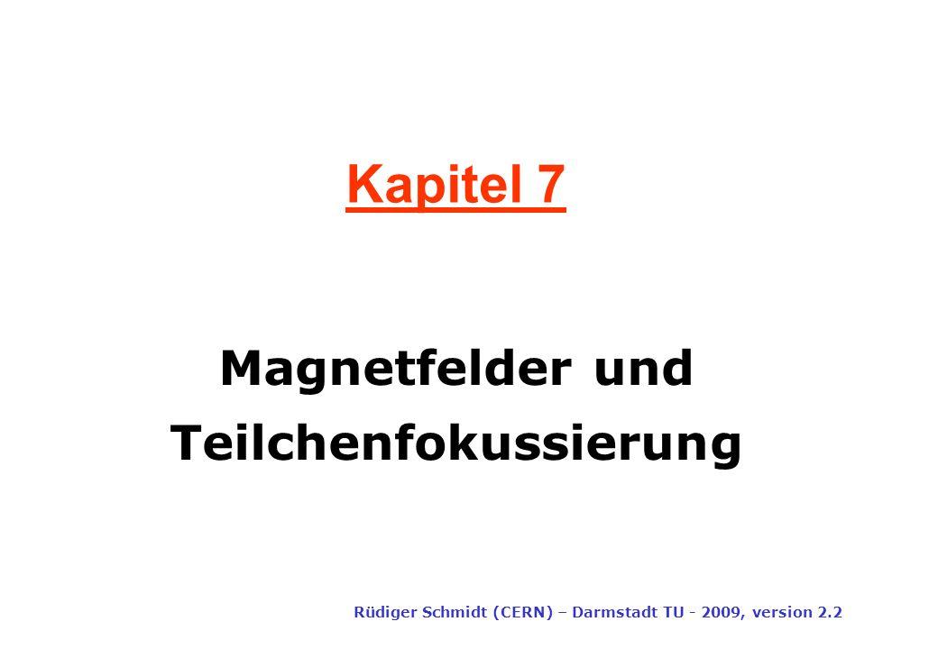 Kapitel 7 Rüdiger Schmidt (CERN) – Darmstadt TU - 2009, version 2.2 Magnetfelder und Teilchenfokussierung