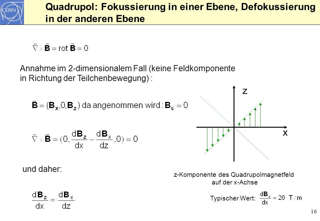 16 Quadrupol: Fokussierung in einer Ebene, Defokussierung in der anderen Ebene Annahme im 2-dimensionalem Fall (keine Feldkomponente in Richtung der T