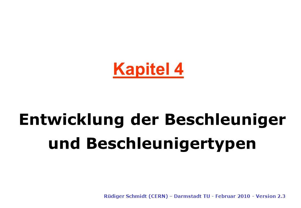Kapitel 4 Rüdiger Schmidt (CERN) – Darmstadt TU - Februar 2010 - Version 2.3 Entwicklung der Beschleuniger und Beschleunigertypen