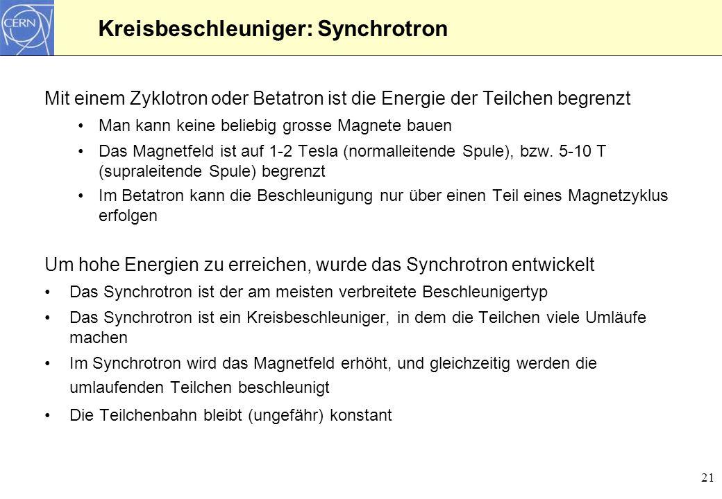 21 Kreisbeschleuniger: Synchrotron Mit einem Zyklotron oder Betatron ist die Energie der Teilchen begrenzt Man kann keine beliebig grosse Magnete baue