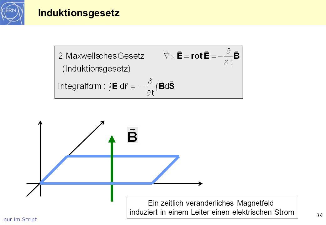 39 Induktionsgesetz Ein zeitlich veränderliches Magnetfeld induziert in einem Leiter einen elektrischen Strom nur im Script