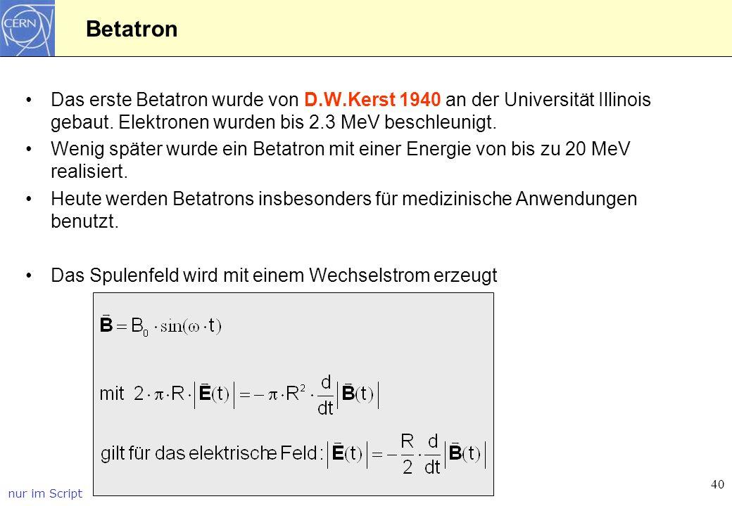 40 Betatron Das erste Betatron wurde von D.W.Kerst 1940 an der Universität Illinois gebaut. Elektronen wurden bis 2.3 MeV beschleunigt. Wenig später w