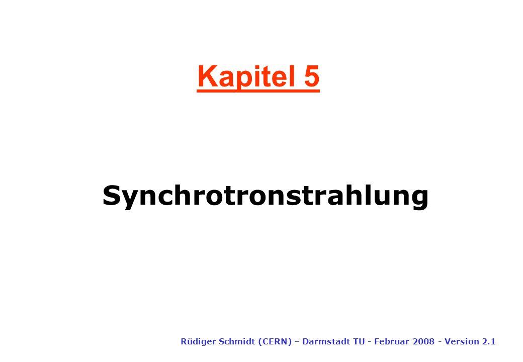 Kapitel 5 Synchrotronstrahlung Rüdiger Schmidt (CERN) – Darmstadt TU - Februar 2008 - Version 2.1