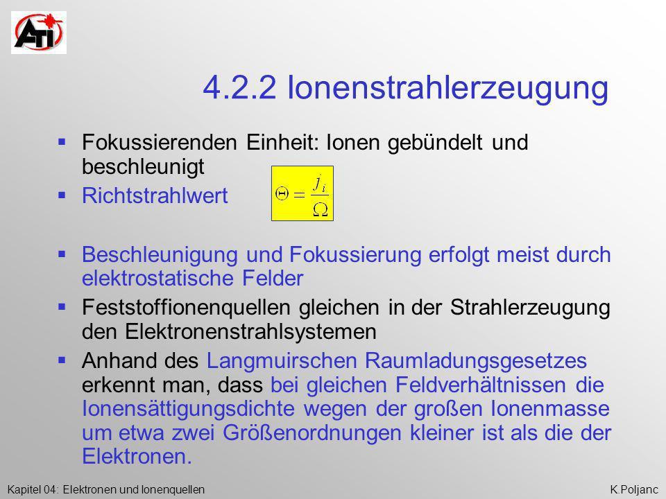 Kapitel 04: Elektronen und IonenquellenK.Poljanc 4.2.2 Ionenstrahlerzeugung Fokussierenden Einheit: Ionen gebündelt und beschleunigt Richtstrahlwert B