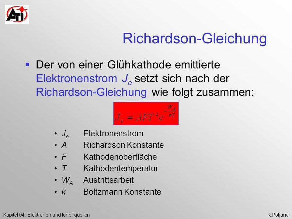 Kapitel 04: Elektronen und IonenquellenK.Poljanc Emissionsstromdichte / Elektronenausbeute Verhältnis Elektronenstrom J e zu Kathodenoberfläche F = Emissionsstromdichte j e Verhältnis Emissionsstrom zu Heizleistung = Elektronenausbeute Wirkungsgrad Aus Richardson-Gleichung Zusammenhang zwischen Kathodentemperatur und Emissionsstrom bzw.