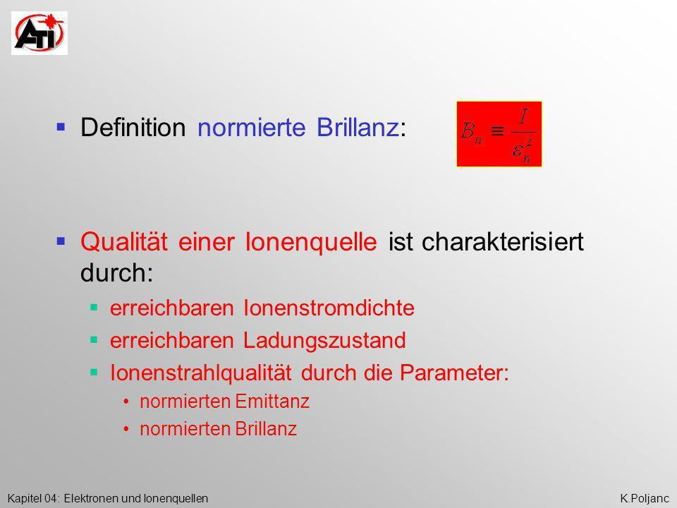 Kapitel 04: Elektronen und IonenquellenK.Poljanc Definition normierte Brillanz: Qualität einer Ionenquelle ist charakterisiert durch: erreichbaren Ion