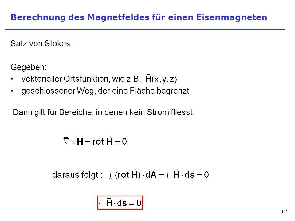 12 Berechnung des Magnetfeldes für einen Eisenmagneten Satz von Stokes: Gegeben: vektorieller Ortsfunktion, wie z.B.