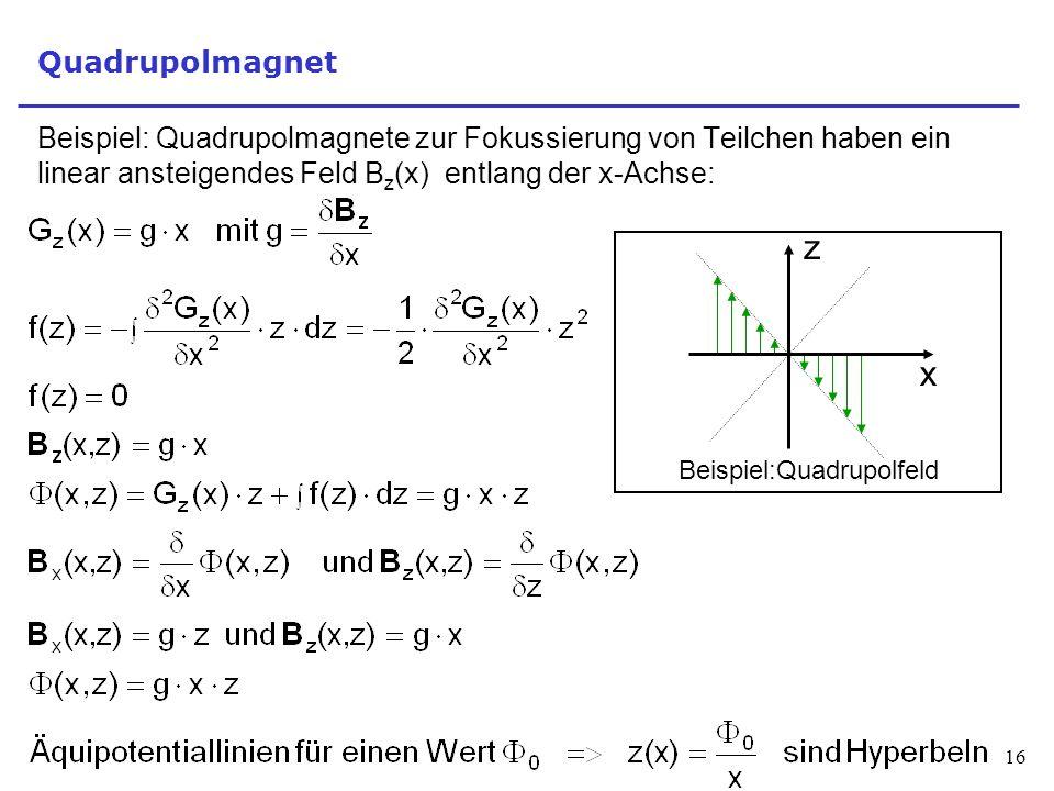 16 Quadrupolmagnet Beispiel: Quadrupolmagnete zur Fokussierung von Teilchen haben ein linear ansteigendes Feld B z (x) entlang der x-Achse: Beispiel:Quadrupolfeld z x