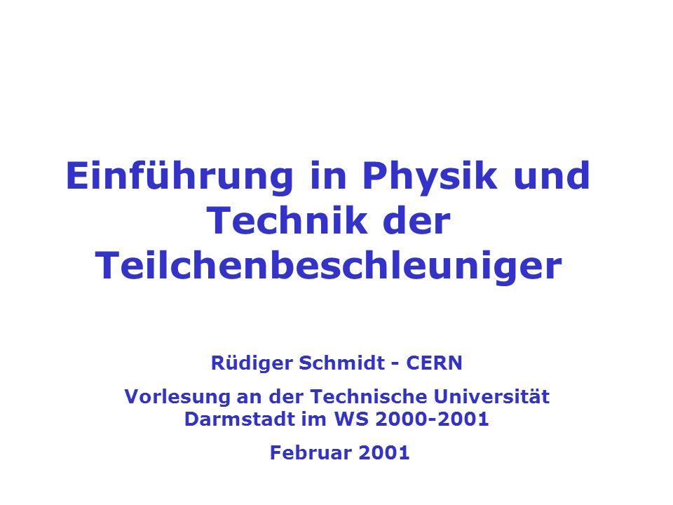 Einführung in Physik und Technik der Teilchenbeschleuniger Rüdiger Schmidt - CERN Vorlesung an der Technische Universität Darmstadt im WS 2000-2001 Februar 2001