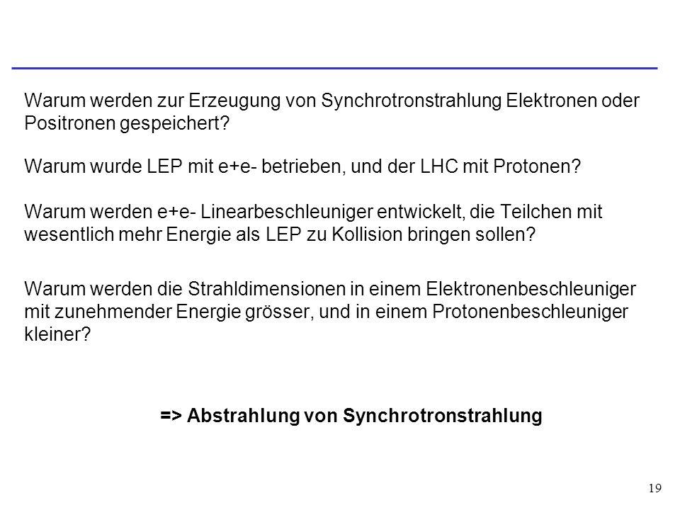 19 Warum werden zur Erzeugung von Synchrotronstrahlung Elektronen oder Positronen gespeichert? Warum wurde LEP mit e+e- betrieben, und der LHC mit Pro