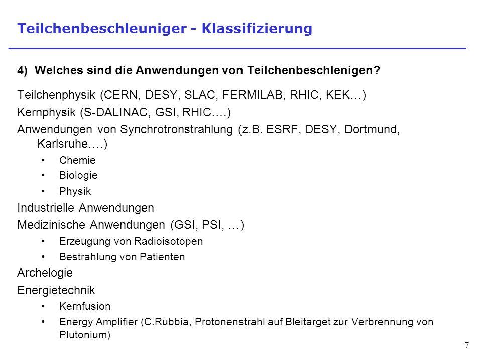7 Teilchenbeschleuniger - Klassifizierung 4) Welches sind die Anwendungen von Teilchenbeschlenigen? Teilchenphysik (CERN, DESY, SLAC, FERMILAB, RHIC,