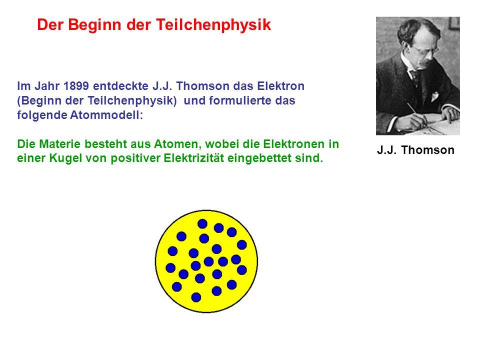 J.J. Thomson Im Jahr 1899 entdeckte J.J. Thomson das Elektron (Beginn der Teilchenphysik) und formulierte das folgende Atommodell: Die Materie besteht