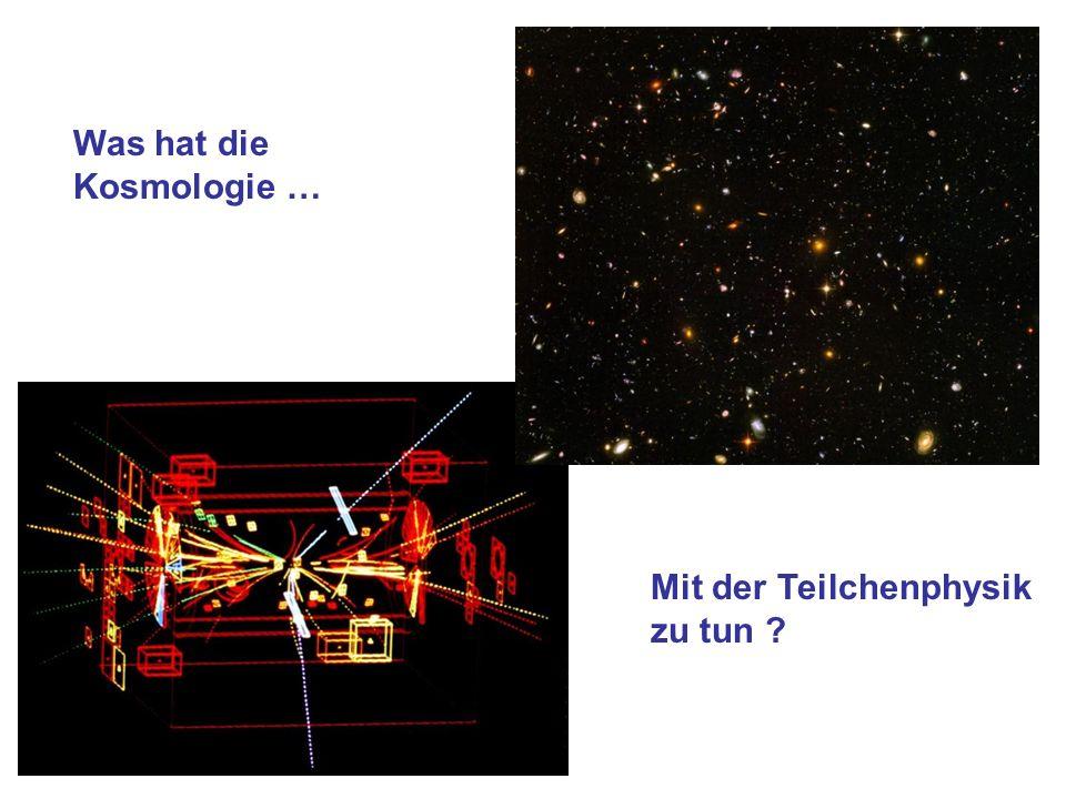Was hat die Kosmologie … Mit der Teilchenphysik zu tun ?