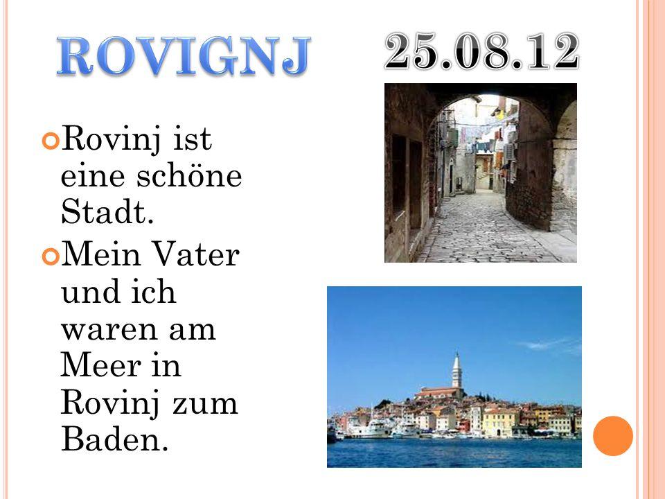 Rovinj ist eine schöne Stadt. Mein Vater und ich waren am Meer in Rovinj zum Baden.