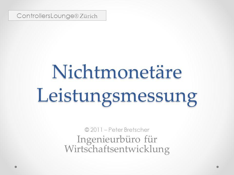 Nichtmonetäre Leistungsmessung © 2011 – Peter Bretscher Ingenieurbüro für Wirtschaftsentwicklung ControllersLounge ® Zürich