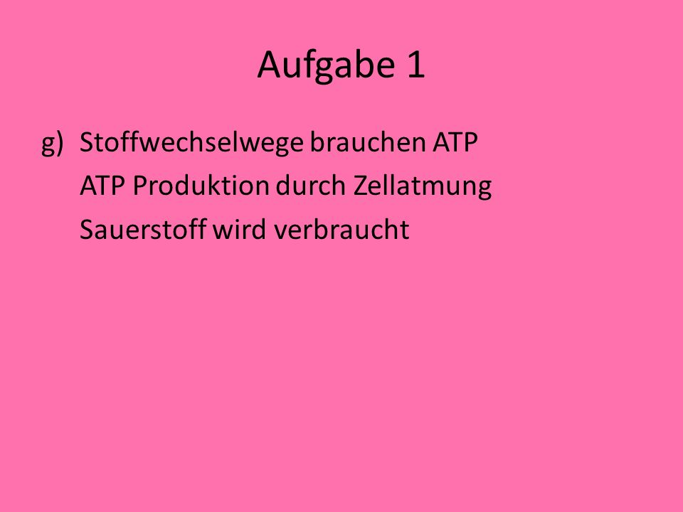 Aufgabe 1 g)Stoffwechselwege brauchen ATP ATP Produktion durch Zellatmung Sauerstoff wird verbraucht