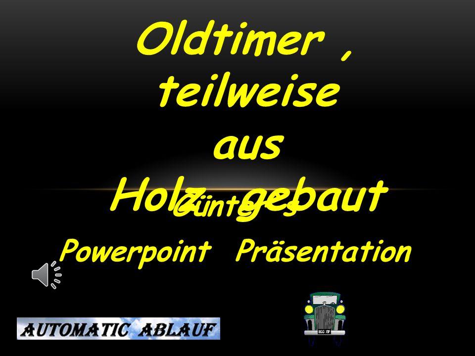 Günter`s Powerpoint Präsentation Oldtimer, teilweise aus Holz gebaut