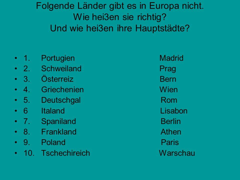 Folgende Länder gibt es in Europa nicht. Wie hei3en sie richtig? Und wie hei3en ihre Hauptstädte? 1. Portugien Madrid 2. Schweiland Prag 3. Österreiz