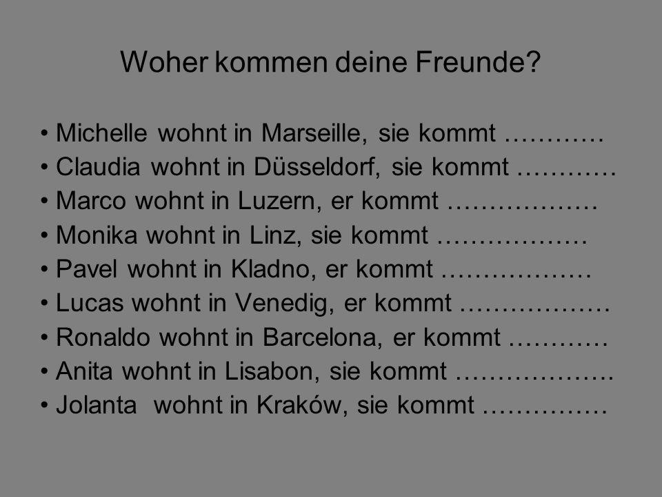 Woher kommen deine Freunde? Michelle wohnt in Marseille, sie kommt ………… Claudia wohnt in Düsseldorf, sie kommt ………… Marco wohnt in Luzern, er kommt ……