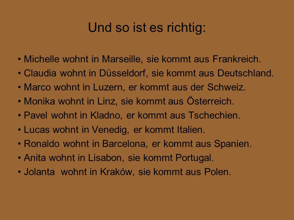 Und so ist es richtig: Michelle wohnt in Marseille, sie kommt aus Frankreich. Claudia wohnt in Düsseldorf, sie kommt aus Deutschland. Marco wohnt in L