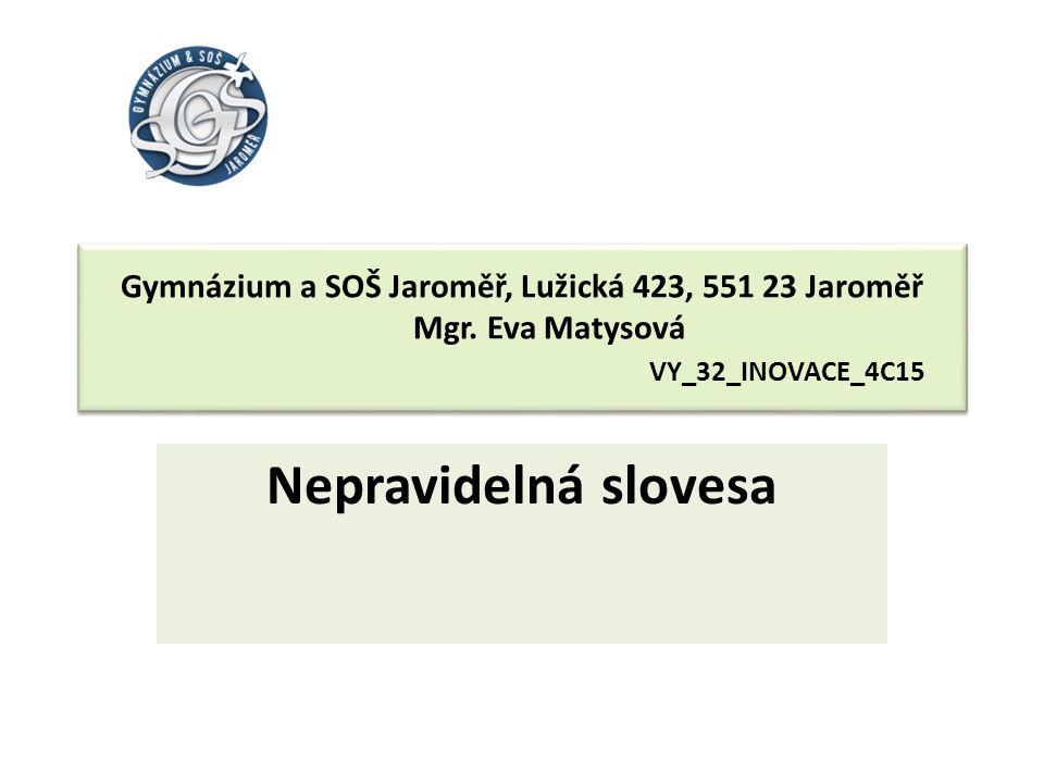 Gymnázium a SOŠ Jaroměř, Lužická 423, 551 23 Jaroměř Mgr. Eva Matysová VY_32_INOVACE_4C15 Nepravidelná slovesa