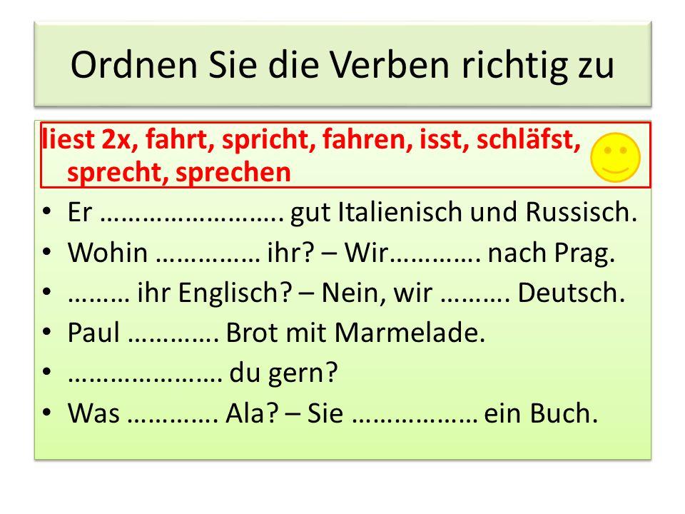 Ordnen Sie die Verben richtig zu liest 2x, fahrt, spricht, fahren, isst, schläfst, sprecht, sprechen Er …………………….. gut Italienisch und Russisch. Wohin